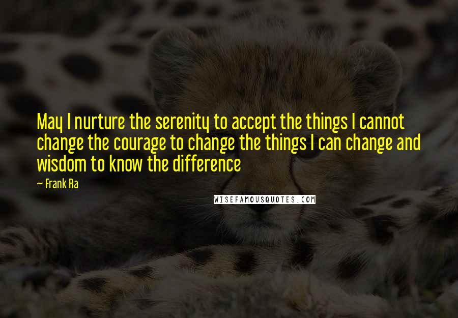 Frank Ra quotes: May I nurture the serenity to accept the things I cannot change the courage to change the things I can change and wisdom to know the difference