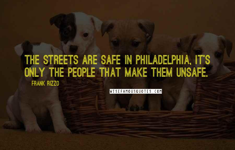 Frank Rizzo quotes: The streets are safe in Philadelphia, it's only the people that make them unsafe.