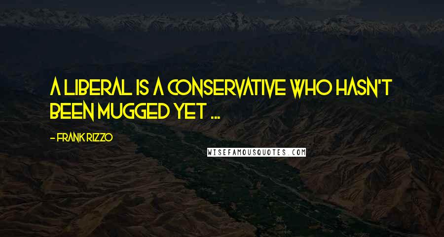 Frank Rizzo quotes: A liberal is a conservative who hasn't been mugged yet ...