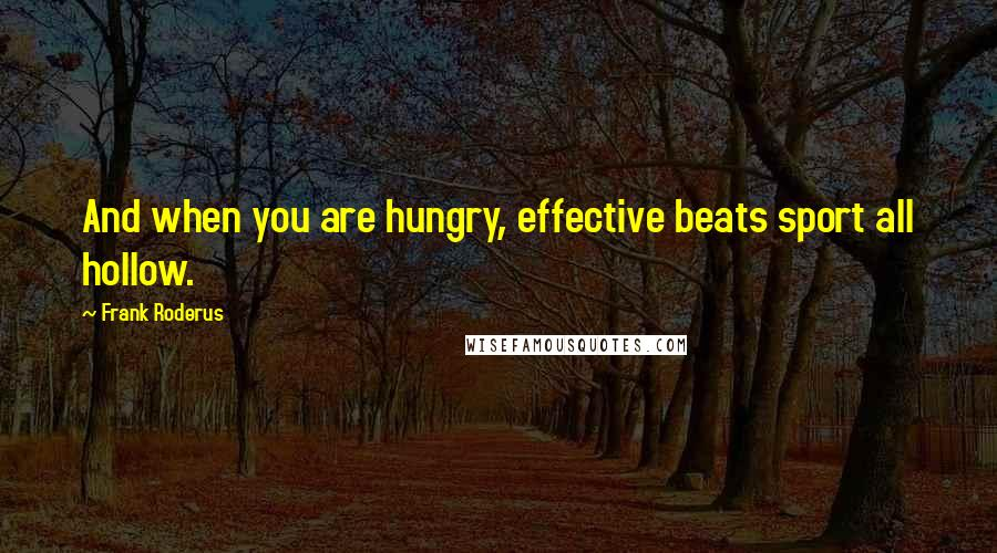 Frank Roderus quotes: And when you are hungry, effective beats sport all hollow.