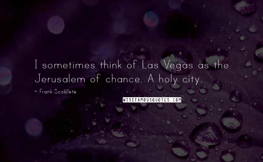 Frank Scoblete quotes: I sometimes think of Las Vegas as the Jerusalem of chance. A holy city.