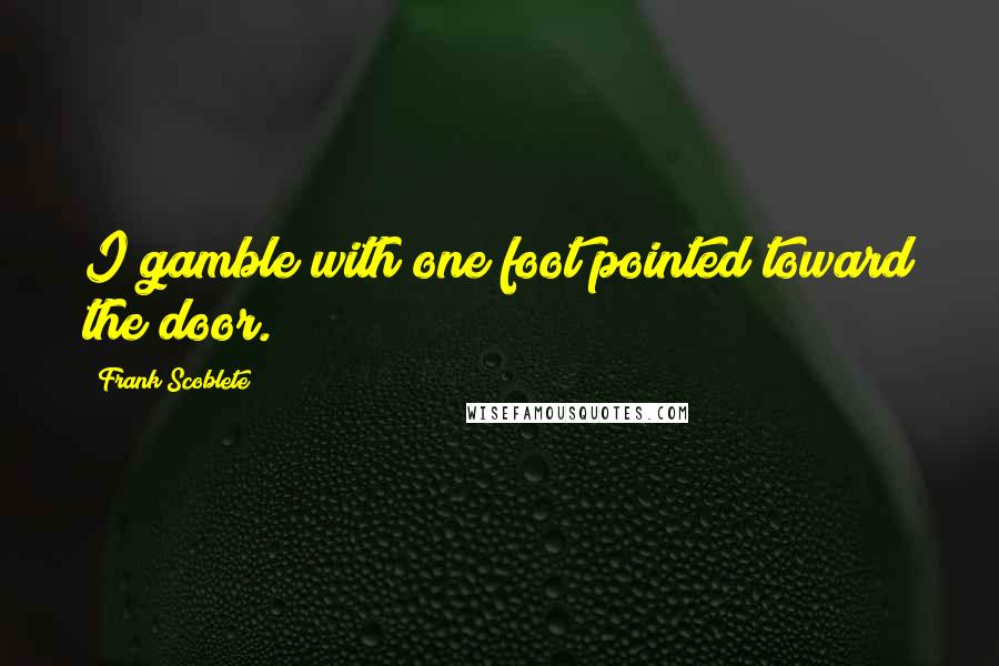 Frank Scoblete quotes: I gamble with one foot pointed toward the door.
