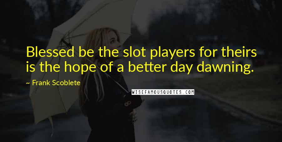 Frank Scoblete quotes: Blessed be the slot players for theirs is the hope of a better day dawning.