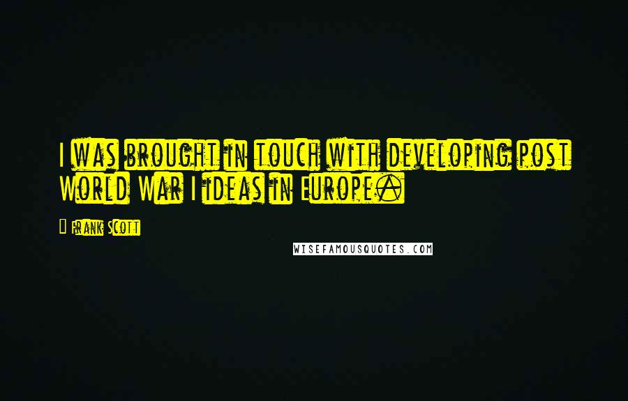 Frank Scott quotes: I was brought in touch with developing post World War I ideas in Europe.