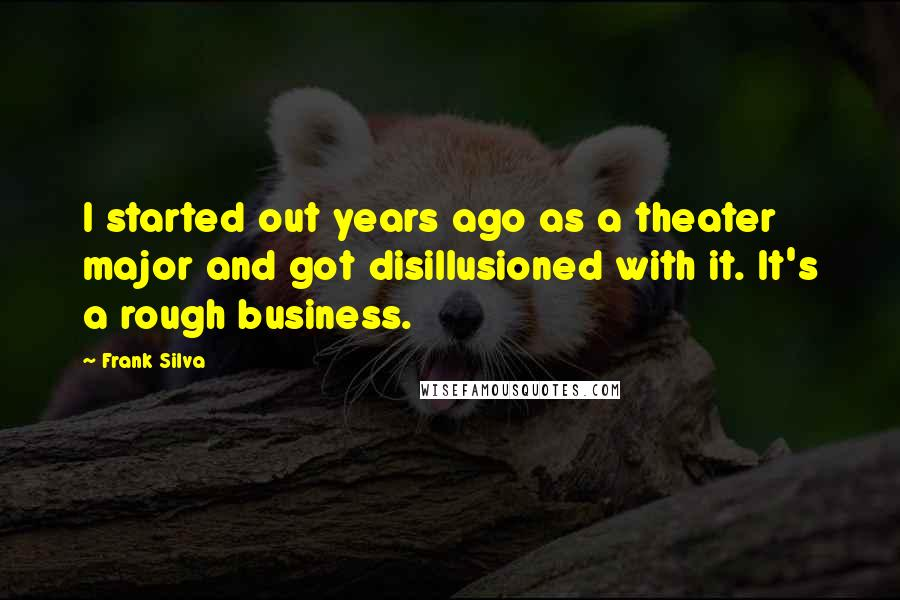 Frank Silva quotes: I started out years ago as a theater major and got disillusioned with it. It's a rough business.