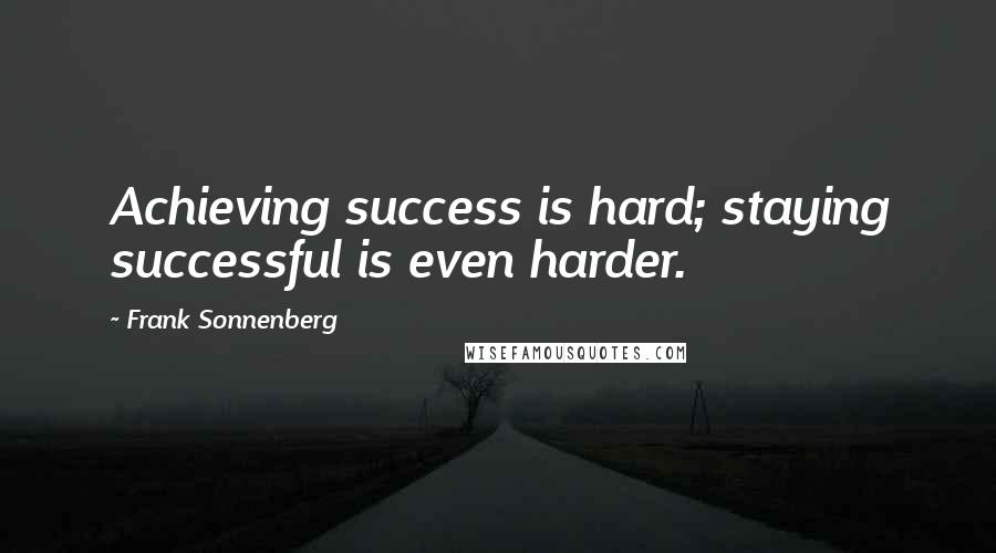 Frank Sonnenberg quotes: Achieving success is hard; staying successful is even harder.