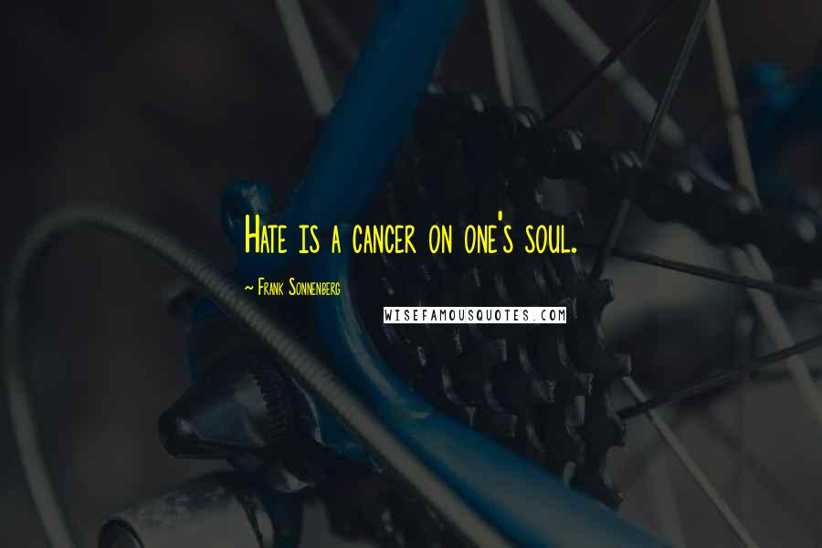 Frank Sonnenberg quotes: Hate is a cancer on one's soul.