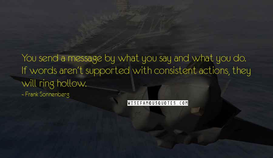 Frank Sonnenberg quotes: You send a message by what you say and what you do. If words aren't supported with consistent actions, they will ring hollow.
