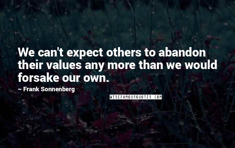 Frank Sonnenberg quotes: We can't expect others to abandon their values any more than we would forsake our own.