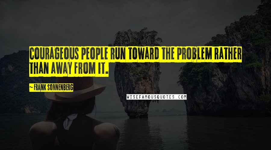 Frank Sonnenberg quotes: Courageous people run toward the problem rather than away from it.
