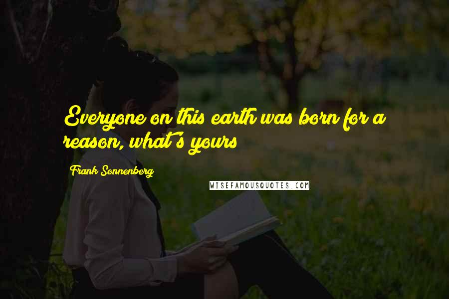 Frank Sonnenberg quotes: Everyone on this earth was born for a reason, what's yours?
