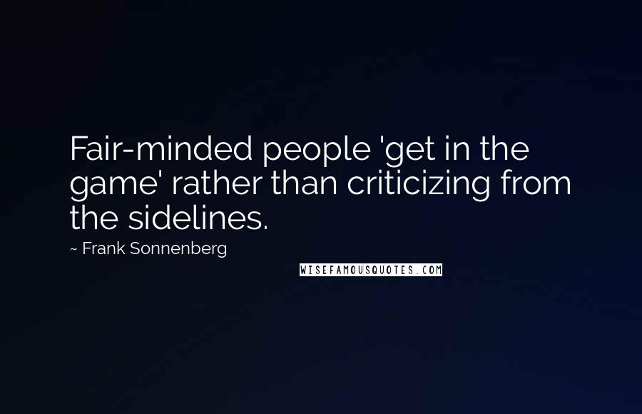 Frank Sonnenberg quotes: Fair-minded people 'get in the game' rather than criticizing from the sidelines.