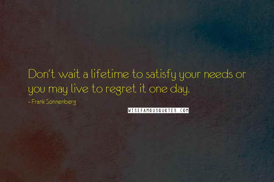 Frank Sonnenberg quotes: Don't wait a lifetime to satisfy your needs or you may live to regret it one day.