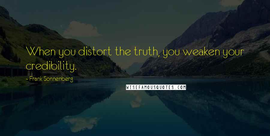 Frank Sonnenberg quotes: When you distort the truth, you weaken your credibility.