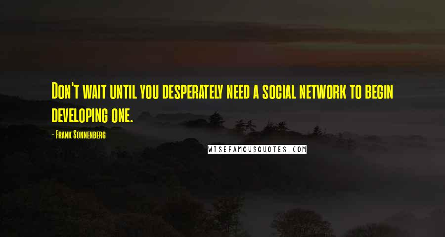 Frank Sonnenberg quotes: Don't wait until you desperately need a social network to begin developing one.