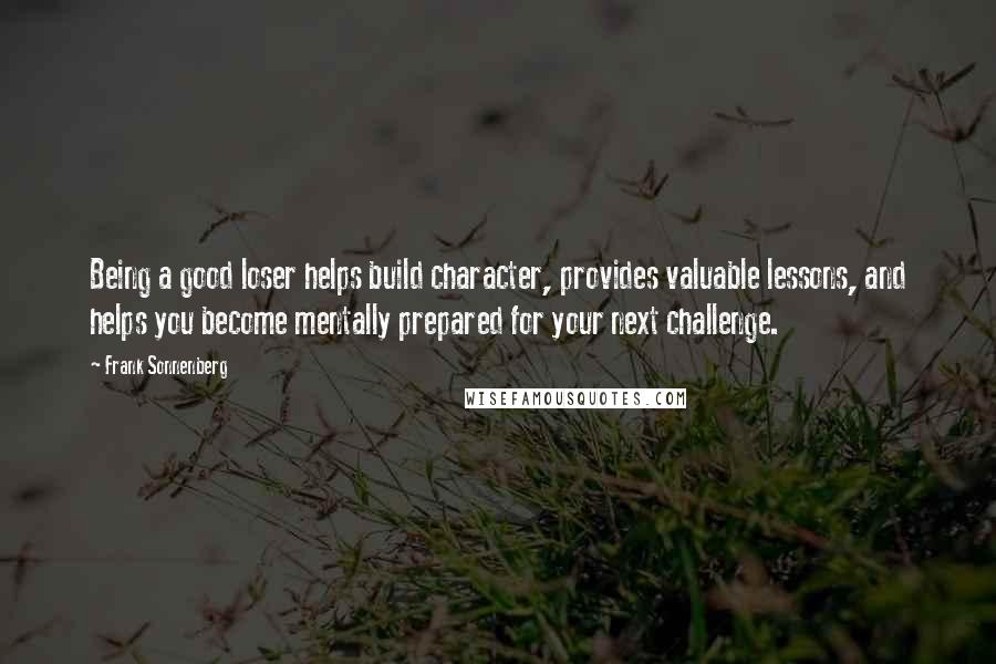 Frank Sonnenberg quotes: Being a good loser helps build character, provides valuable lessons, and helps you become mentally prepared for your next challenge.