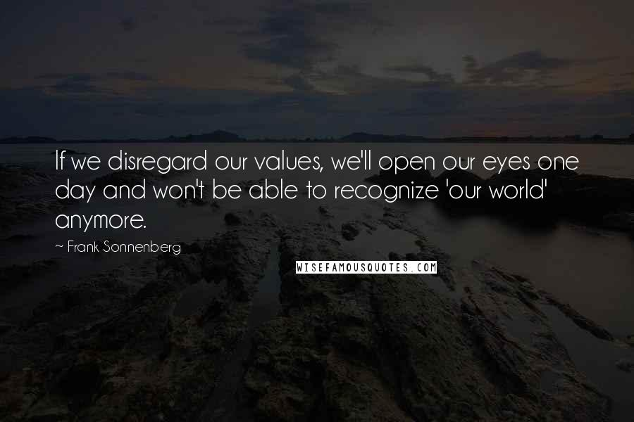 Frank Sonnenberg quotes: If we disregard our values, we'll open our eyes one day and won't be able to recognize 'our world' anymore.