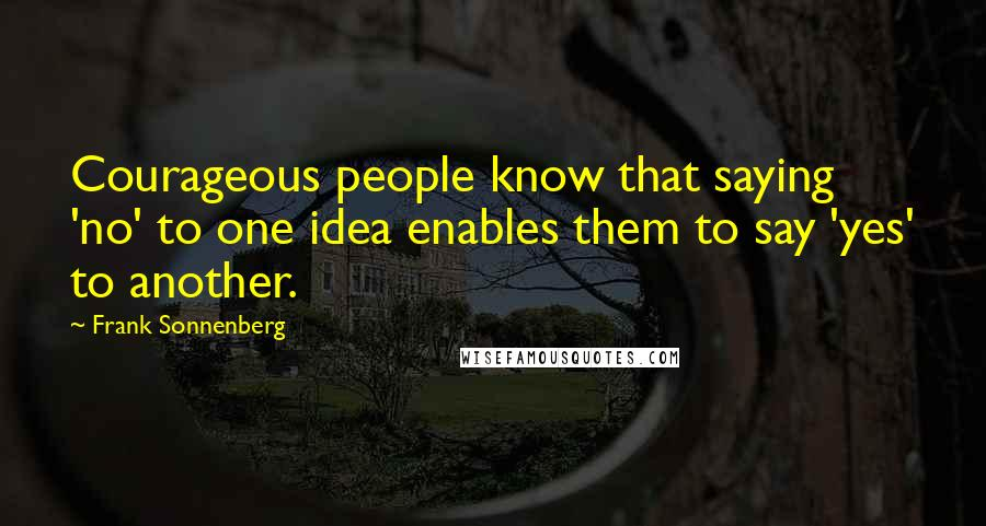 Frank Sonnenberg quotes: Courageous people know that saying 'no' to one idea enables them to say 'yes' to another.
