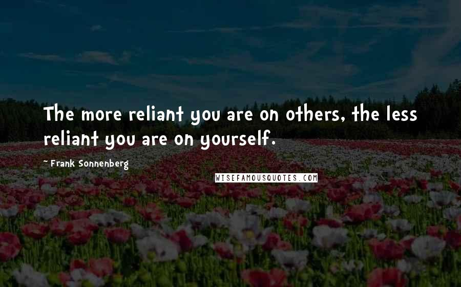 Frank Sonnenberg quotes: The more reliant you are on others, the less reliant you are on yourself.