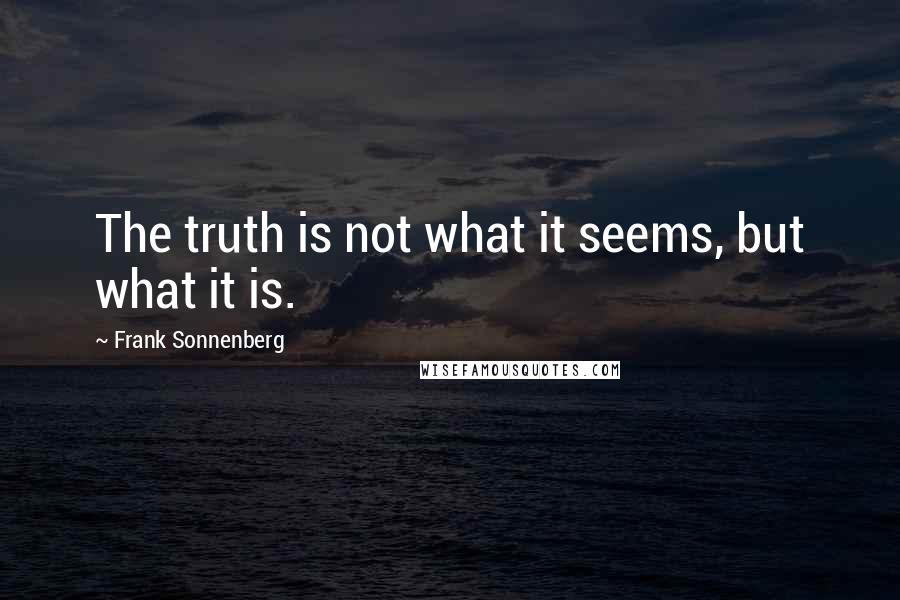 Frank Sonnenberg quotes: The truth is not what it seems, but what it is.
