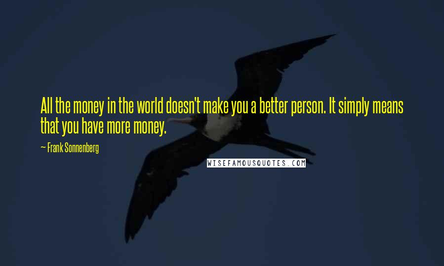 Frank Sonnenberg quotes: All the money in the world doesn't make you a better person. It simply means that you have more money.