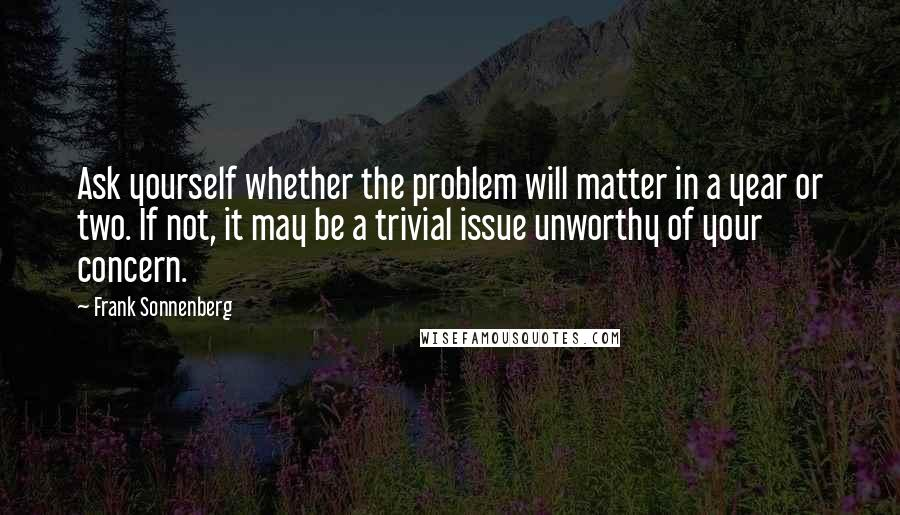 Frank Sonnenberg quotes: Ask yourself whether the problem will matter in a year or two. If not, it may be a trivial issue unworthy of your concern.
