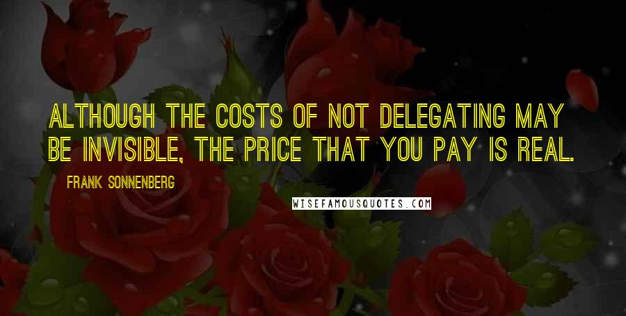 Frank Sonnenberg quotes: Although the costs of not delegating may be invisible, the price that you pay is real.