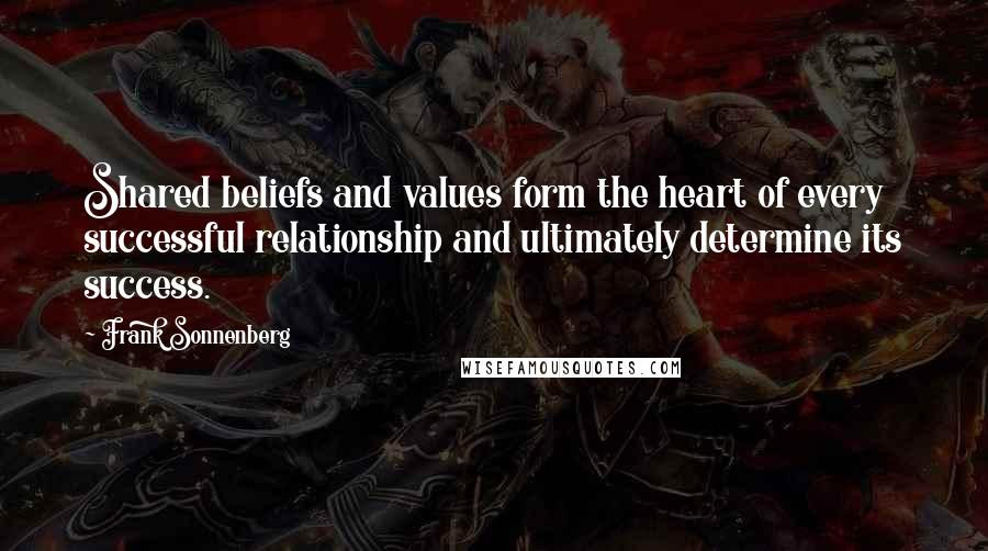 Frank Sonnenberg quotes: Shared beliefs and values form the heart of every successful relationship and ultimately determine its success.