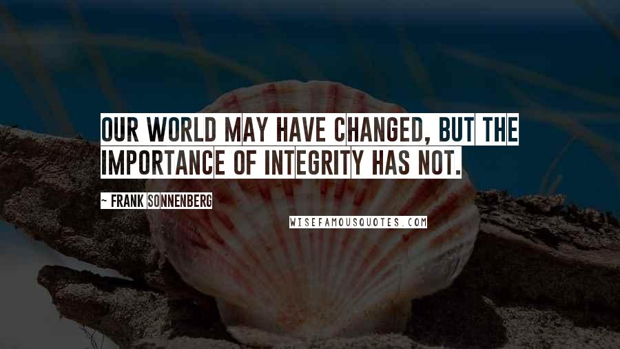 Frank Sonnenberg quotes: Our world may have changed, but the importance of integrity has not.