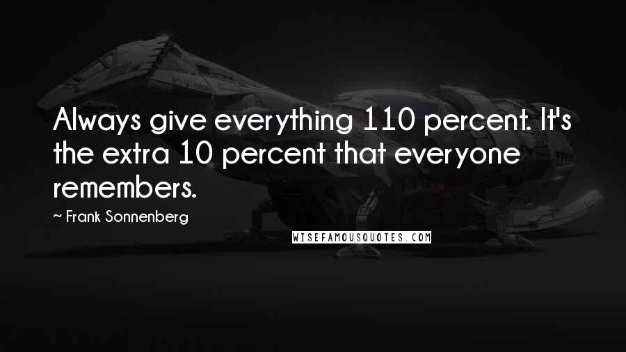 Frank Sonnenberg quotes: Always give everything 110 percent. It's the extra 10 percent that everyone remembers.