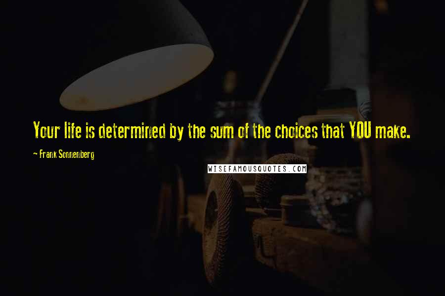 Frank Sonnenberg quotes: Your life is determined by the sum of the choices that YOU make.