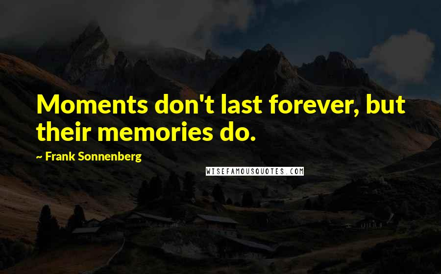 Frank Sonnenberg quotes: Moments don't last forever, but their memories do.