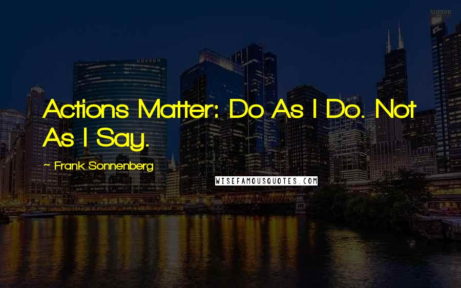 Frank Sonnenberg quotes: Actions Matter: Do As I Do. Not As I Say.