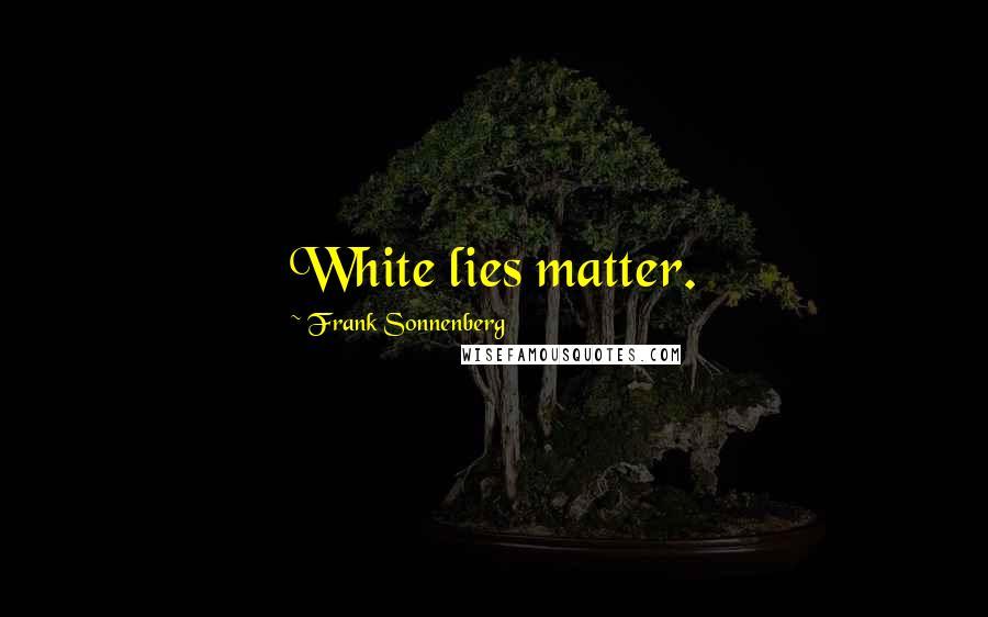 Frank Sonnenberg quotes: White lies matter.
