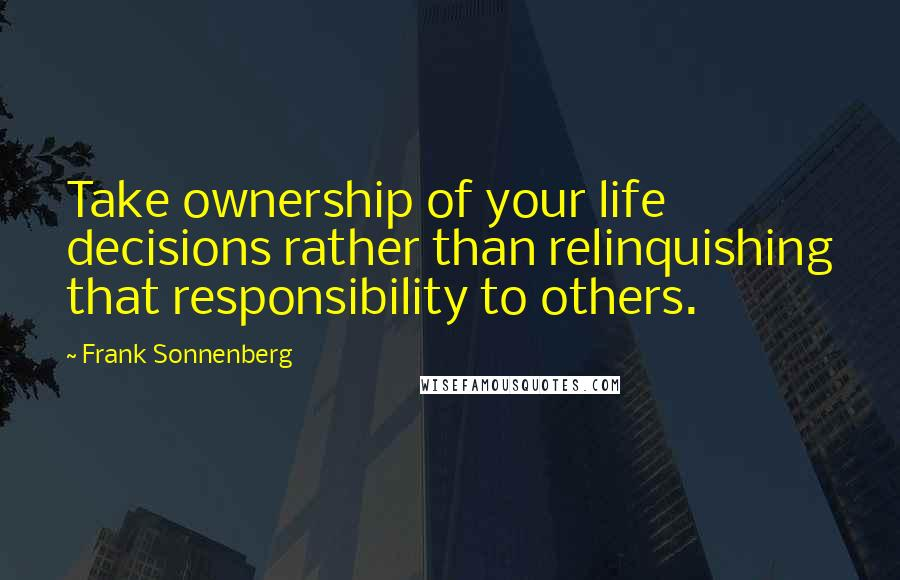 Frank Sonnenberg quotes: Take ownership of your life decisions rather than relinquishing that responsibility to others.