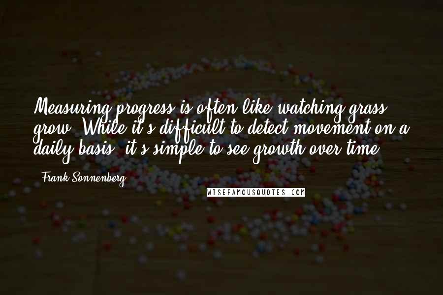 Frank Sonnenberg quotes: Measuring progress is often like watching grass grow. While it's difficult to detect movement on a daily basis, it's simple to see growth over time.