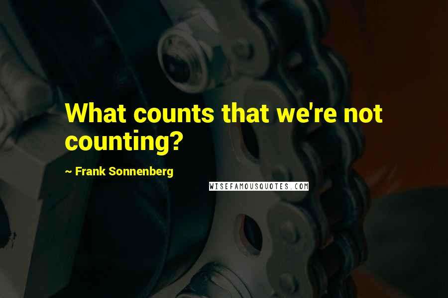 Frank Sonnenberg quotes: What counts that we're not counting?
