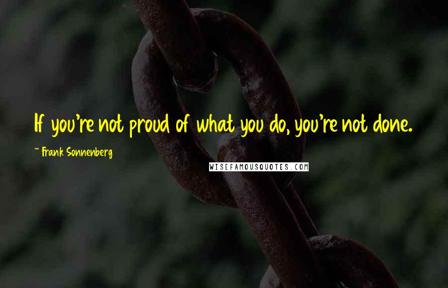 Frank Sonnenberg quotes: If you're not proud of what you do, you're not done.
