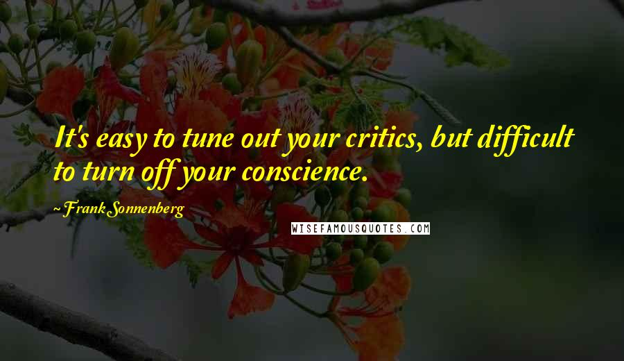 Frank Sonnenberg quotes: It's easy to tune out your critics, but difficult to turn off your conscience.