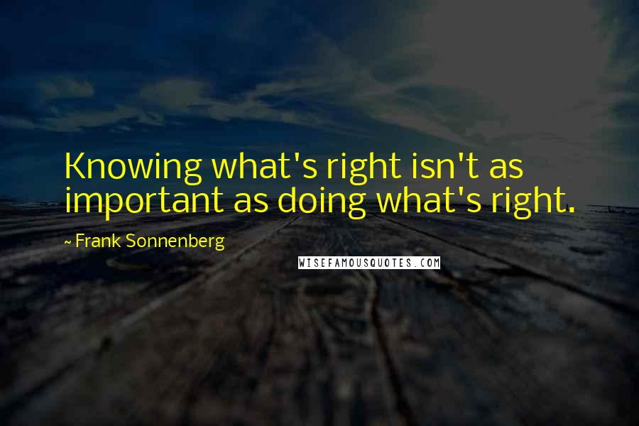 Frank Sonnenberg quotes: Knowing what's right isn't as important as doing what's right.