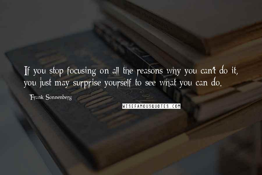 Frank Sonnenberg quotes: If you stop focusing on all the reasons why you can't do it, you just may surprise yourself to see what you can do.