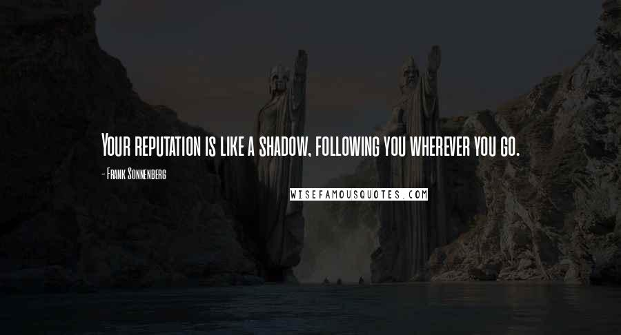 Frank Sonnenberg quotes: Your reputation is like a shadow, following you wherever you go.