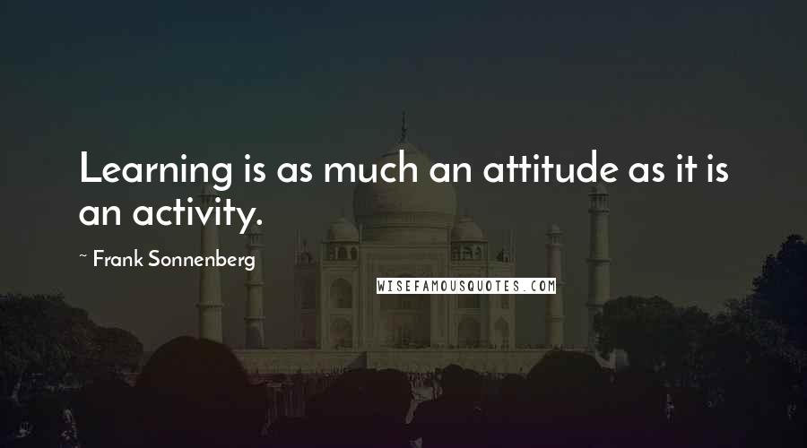 Frank Sonnenberg quotes: Learning is as much an attitude as it is an activity.