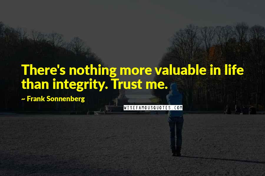 Frank Sonnenberg quotes: There's nothing more valuable in life than integrity. Trust me.