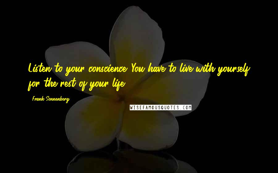 Frank Sonnenberg quotes: Listen to your conscience. You have to live with yourself for the rest of your life.