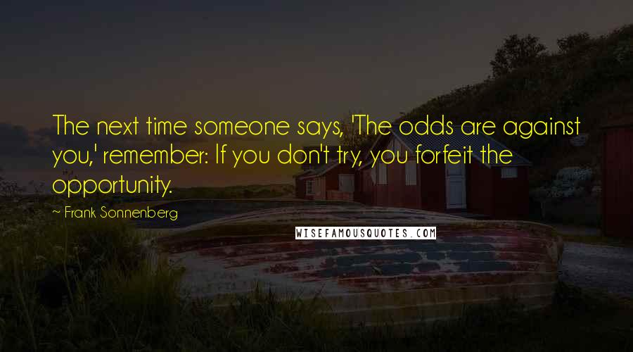 Frank Sonnenberg quotes: The next time someone says, 'The odds are against you,' remember: If you don't try, you forfeit the opportunity.
