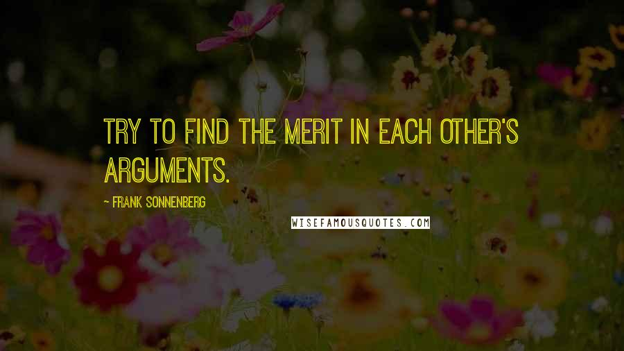 Frank Sonnenberg quotes: Try to find the merit in each other's arguments.