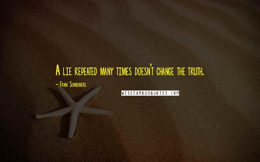 Frank Sonnenberg quotes: A lie repeated many times doesn't change the truth.