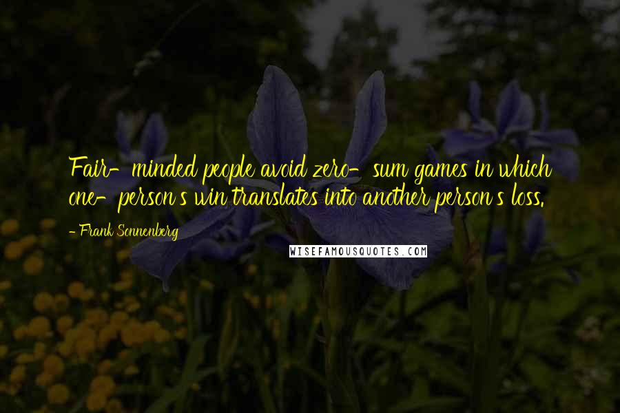 Frank Sonnenberg quotes: Fair-minded people avoid zero-sum games in which one-person's win translates into another person's loss.