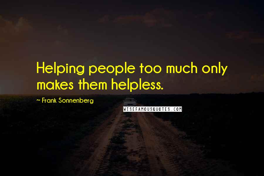 Frank Sonnenberg quotes: Helping people too much only makes them helpless.